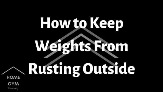 How to Keep Weights From Rusting Outside