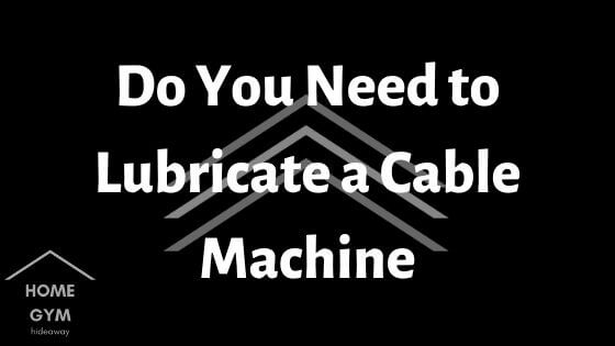 Do You Need to Lubricate a Cable Machine