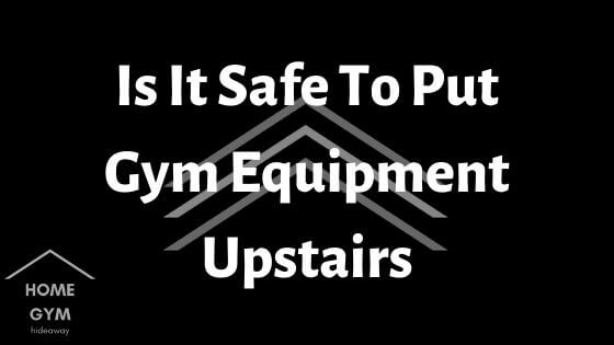 Is It Safe To Put Gym Equipment Upstairs