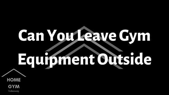 Can You Leave Gym Equipment Outside
