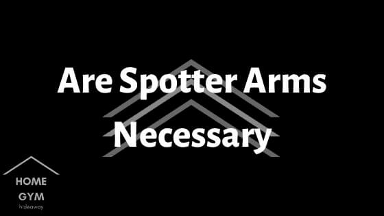 Are Spotter Arms Necessary